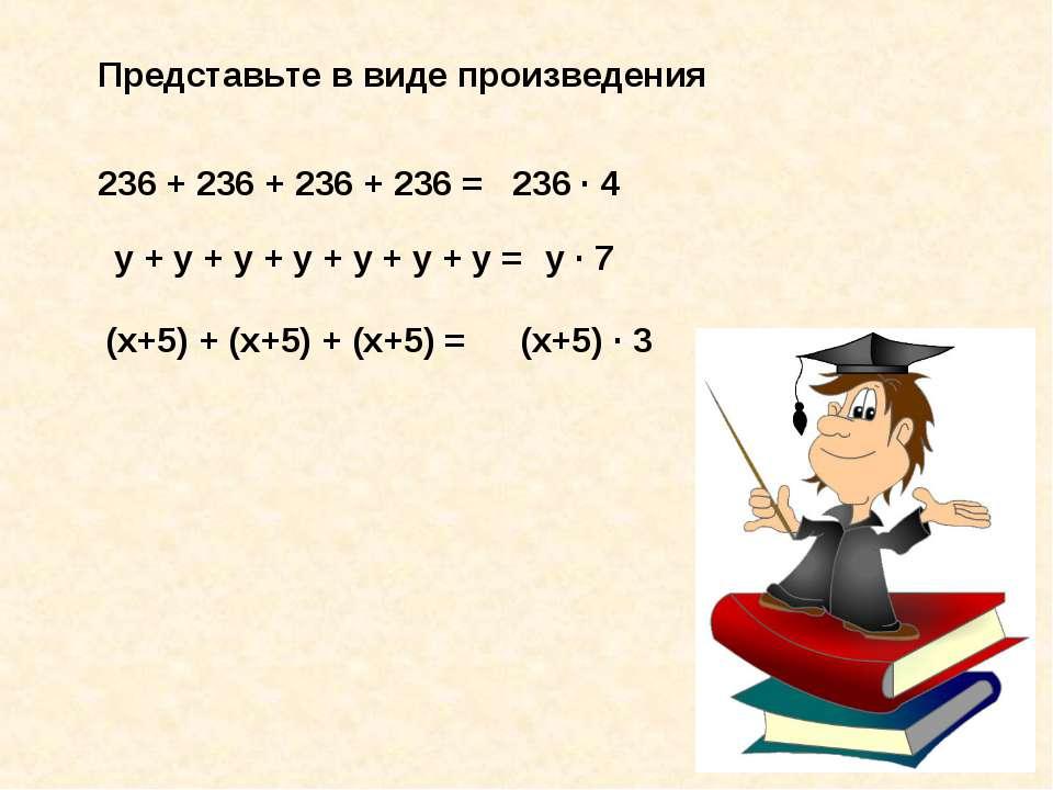 Представьте в виде произведения 236 + 236 + 236 + 236 = 236 · 4 у + у + у + у...