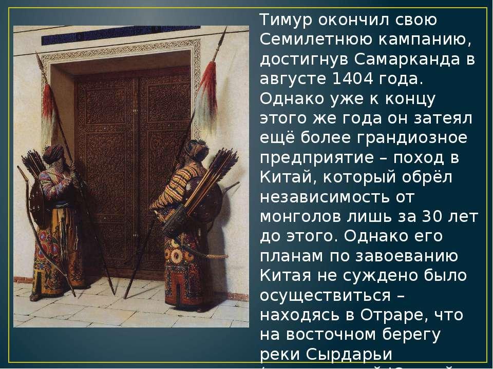 Тимур окончил свою Семилетнюю кампанию, достигнув Самарканда в августе 1404 г...