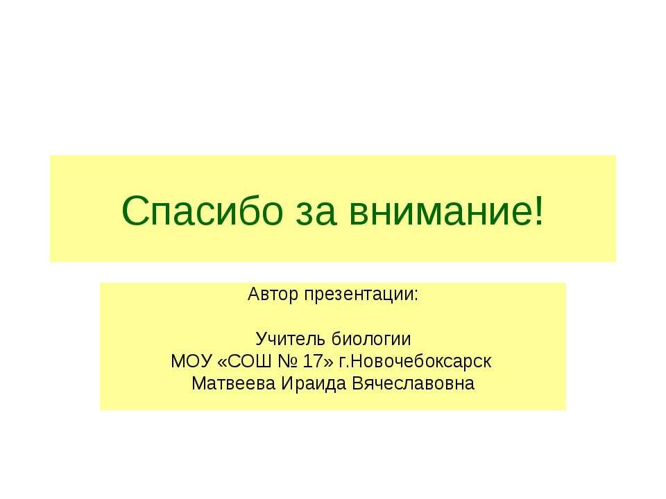 Спасибо за внимание! Автор презентации: Учитель биологии МОУ «СОШ № 17» г.Нов...