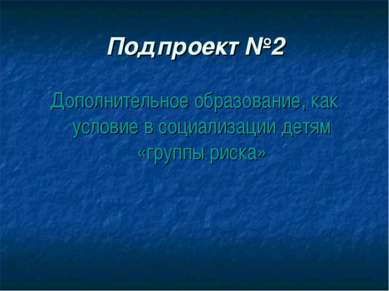 Подпроект №2 Дополнительное образование, как условие в социализации детям «гр...