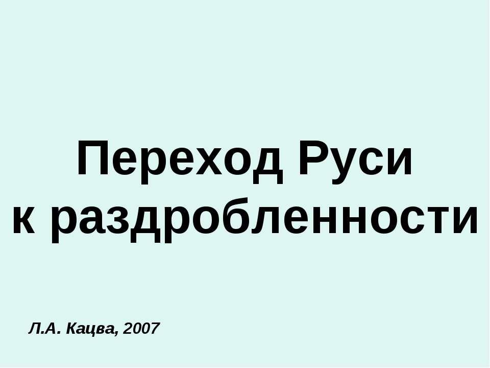 Переход Руси к раздробленности Л.А. Кацва, 2007