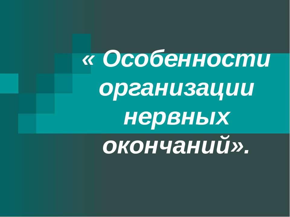 « Особенности организации нервных окончаний».