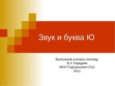 Звук и буква Ю Выполнила учитель-логопед В.А.Чередник МОУ Подгорнская СОШ 2011