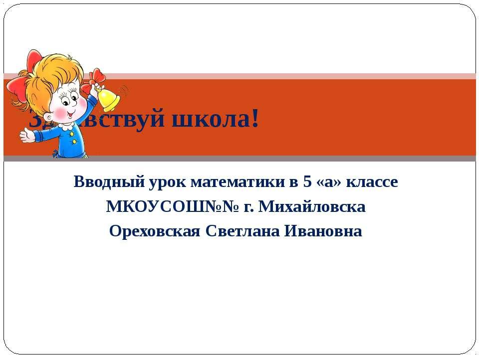 Вводный урок математики в 5 «а» классе МКОУСОШ№№ г. Михайловска Ореховская Св...