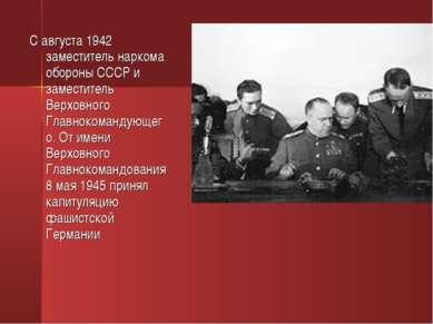С августа 1942 заместитель наркома обороны СССР и заместитель Верховного Глав...