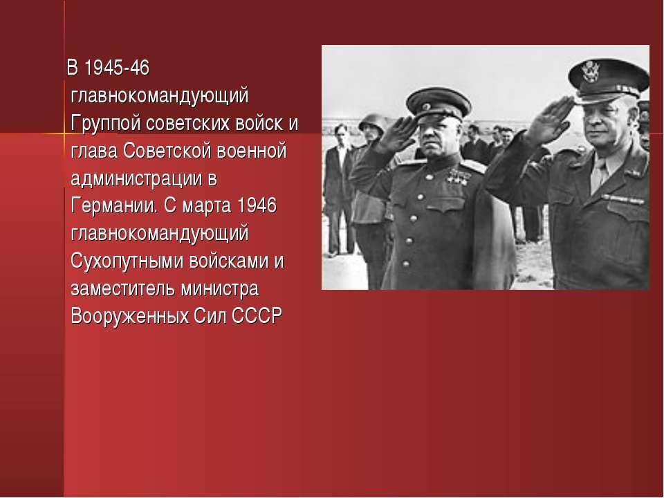 В 1945-46 главнокомандующий Группой советских войск и глава Советской военной...