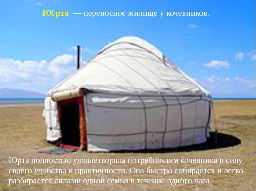 Ю рта — переносное жилище у кочевников. Юрта полностью удовлетворяла потребн...