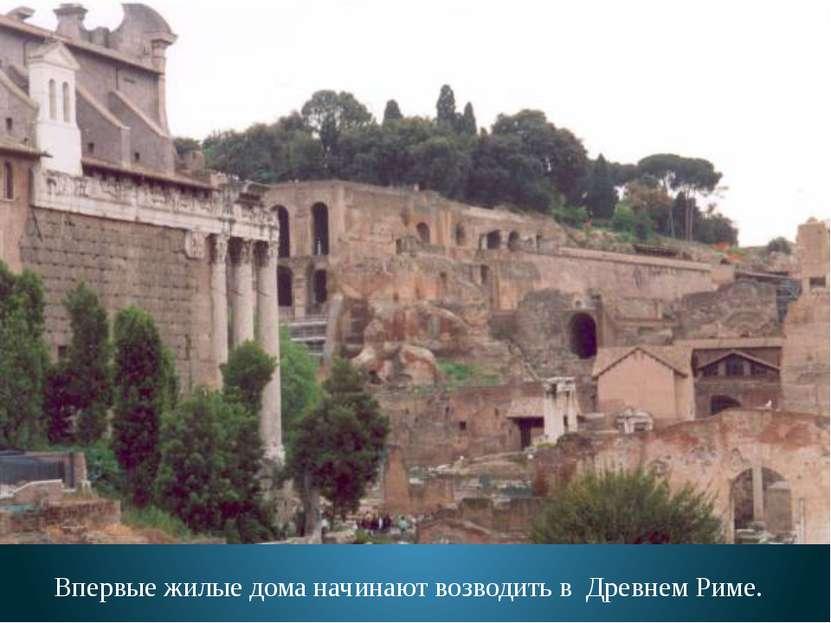 Впервые жилые дома начинают возводить в Древнем Риме.