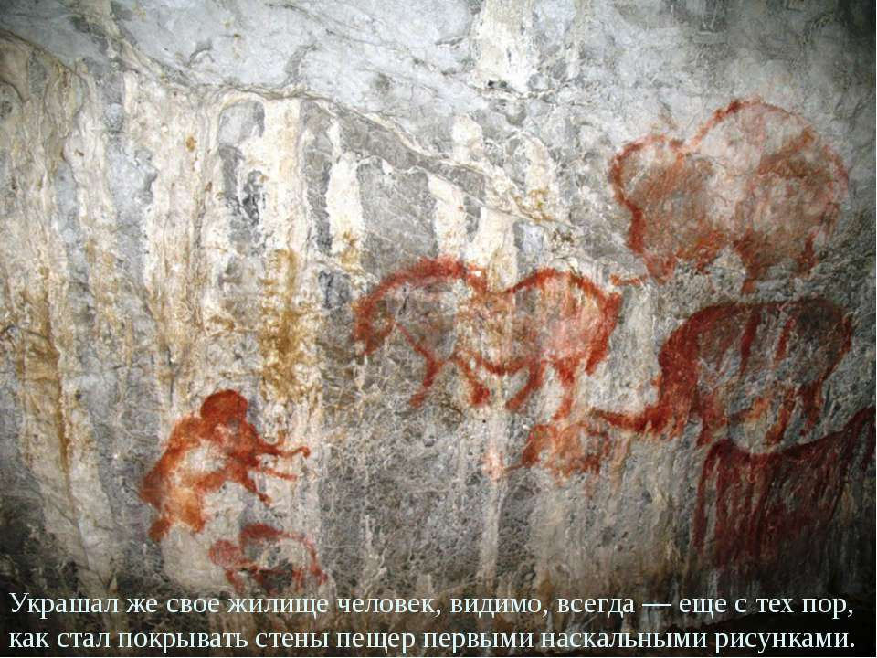 Украшал же свое жилище человек, видимо, всегда — еще с тех пор, как стал покр...