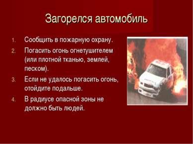 Загорелся автомобиль Сообщить в пожарную охрану. Погасить огонь огнетушителем...