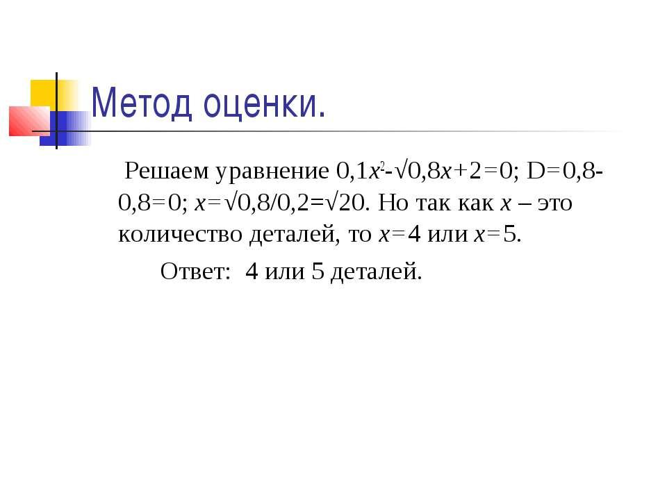 Метод оценки. Решаем уравнение 0,1х2-√0,8х+2=0; D=0,8-0,8=0; х=√0,8/0,2=√20. ...