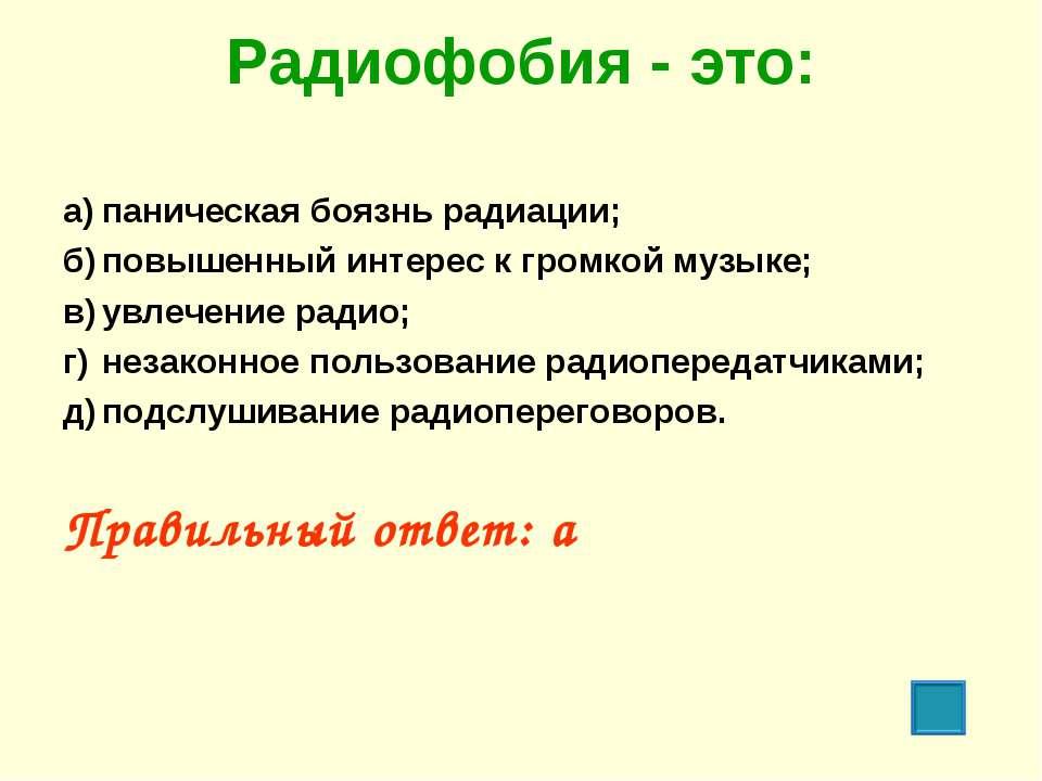 Радиофобия - это: а) паническая боязнь радиации; б) повышенный интерес к гром...