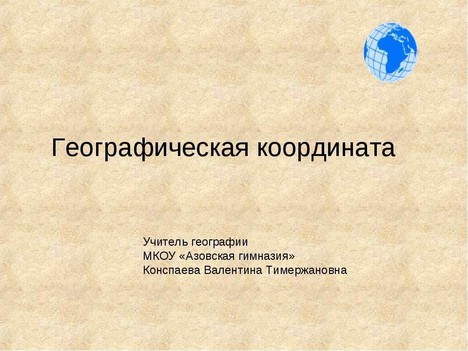 Географическая координата Учитель географии МКОУ «Азовская гимназия» Конспаев...