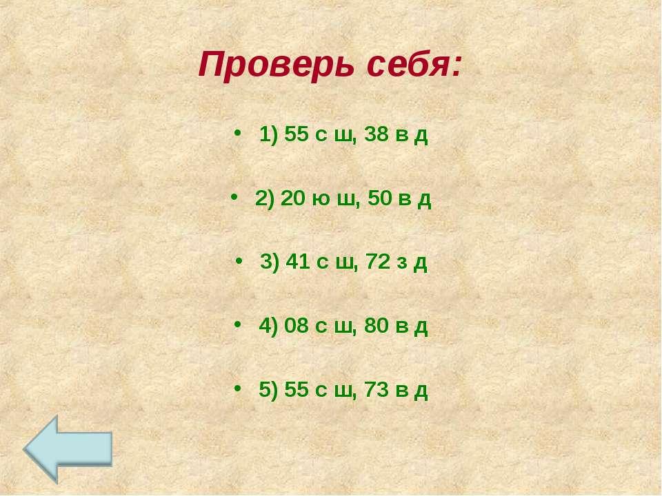 Проверь себя: 1) 55 с ш, 38 в д 2) 20 ю ш, 50 в д 3) 41 с ш, 72 з д 4) 08 с ш...