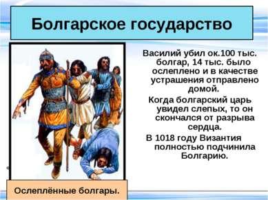 Болгарское государство Василий убил ок.100 тыс. болгар, 14 тыс. было ослеплен...