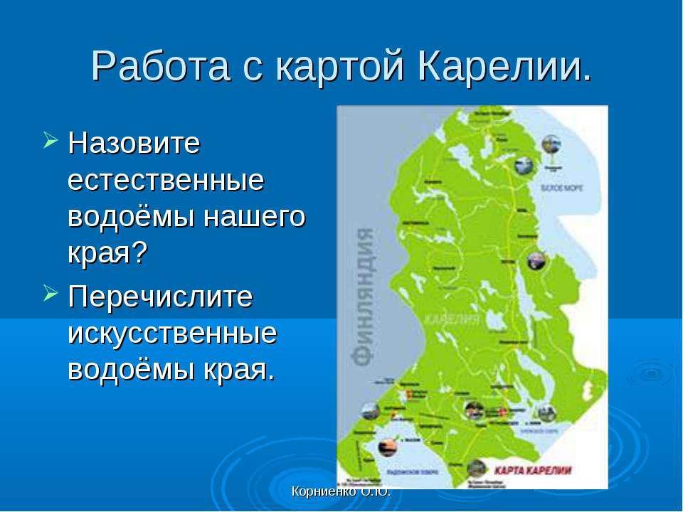 Корниенко О.Ю. Работа с картой Карелии. Назовите естественные водоёмы нашего ...