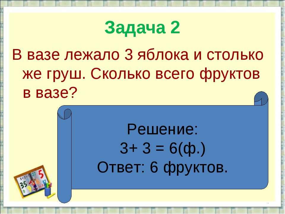 Задача 2 В вазе лежало 3 яблока и столько же груш. Сколько всего фруктов в ва...
