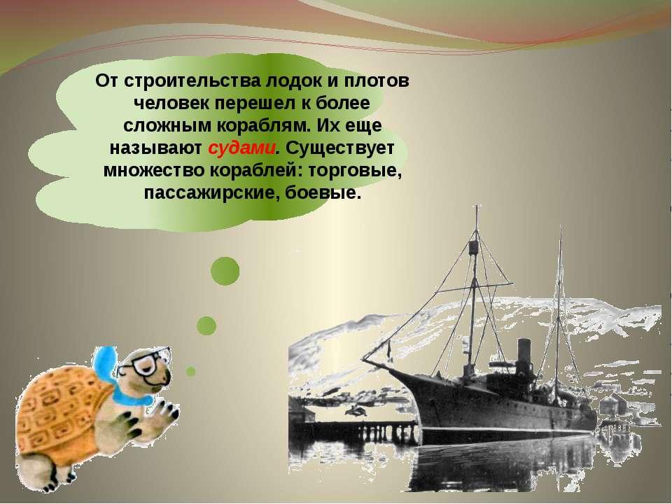 От строительства лодок и плотов человек перешел к более сложным кораблям. Их ...