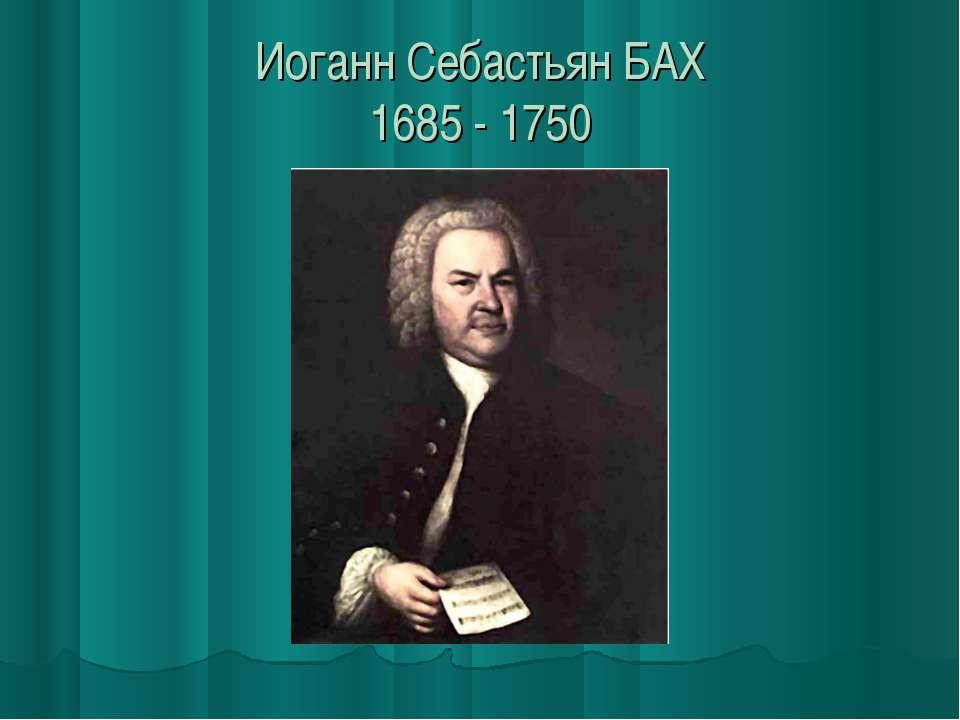 Иоганн Себастьян БАХ 1685 - 1750