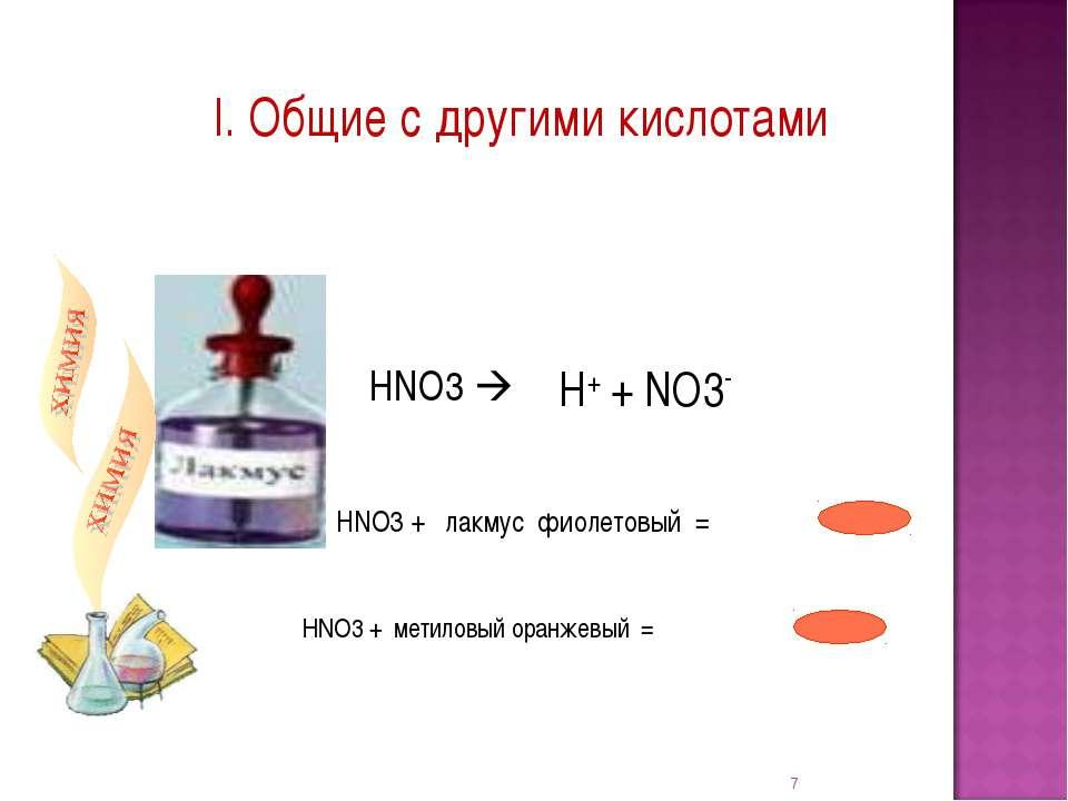 I. Общие с другими кислотами НNO3 + лакмус фиолетовый = * НNO3 + метиловый ор...