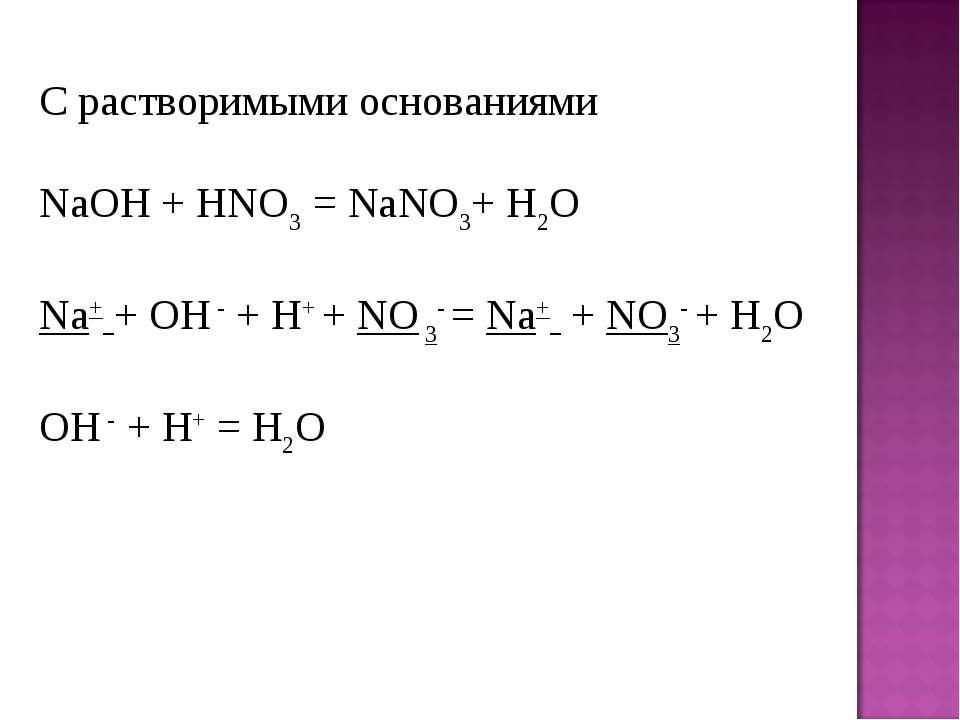 С растворимыми основаниями NaOH+ HNO3= NaNO3+ H2O Na+ + OH -+ H+ + NO 3- =...