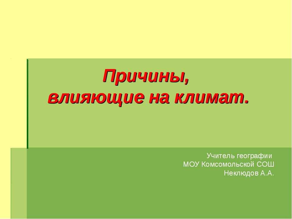 Причины, влияющие на климат. Учитель географии МОУ Комсомольской СОШ Неклюдов...