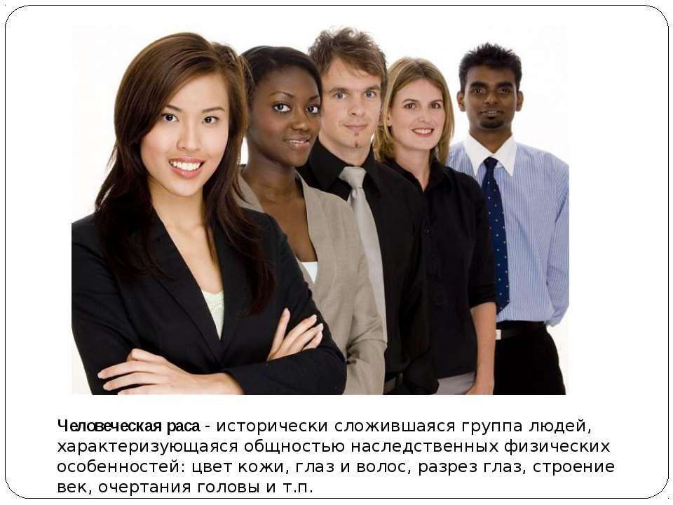 Человеческая раса - исторически сложившаяся группа людей, характеризующаяся о...