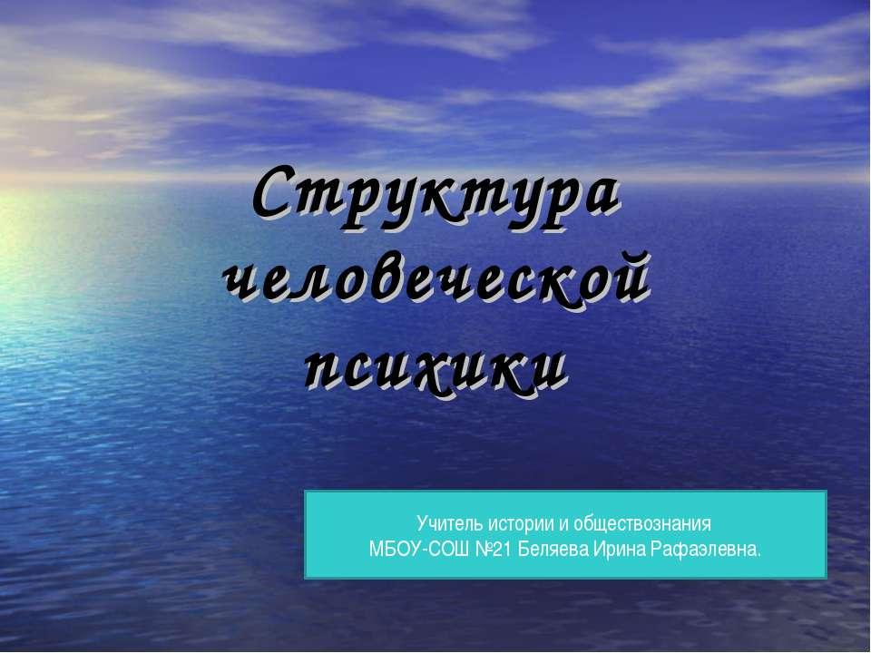 Структура человеческой психики Учитель истории и обществознания МБОУ-СОШ №21 ...