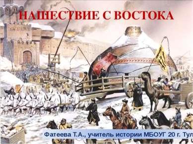 НАШЕСТВИЕ С ВОСТОКА Фатеева Т.А., учитель истории МБОУГ 20 г. Тулы
