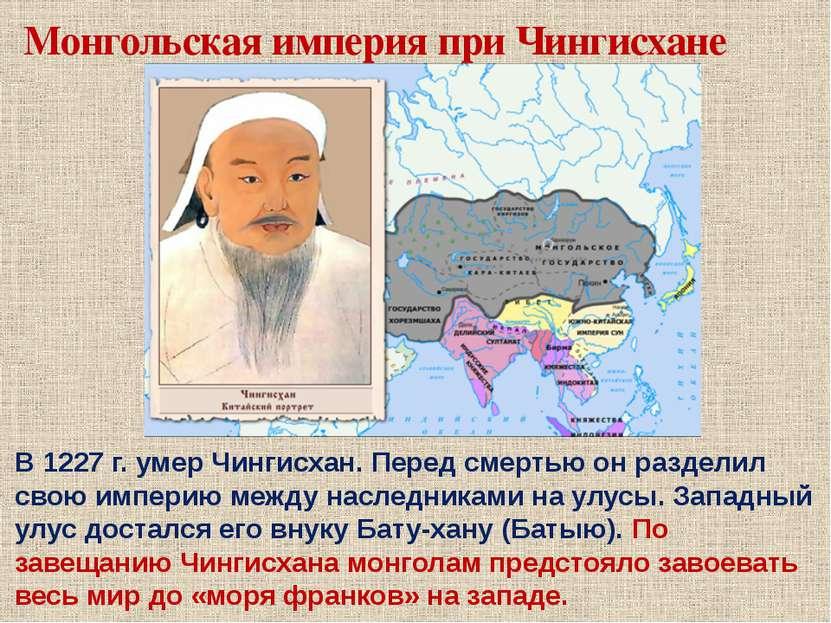 Монгольская империя при Чингисхане В 1227 г. умер Чингисхан. Перед смертью он...