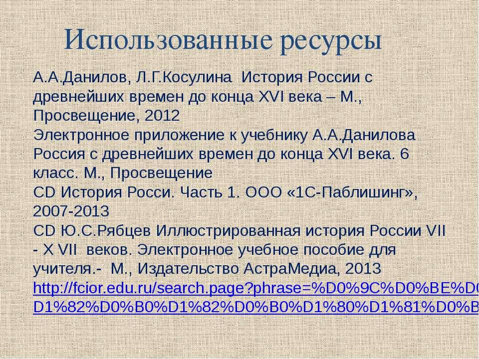 Использованные ресурсы А.А.Данилов, Л.Г.Косулина История России с древнейших ...