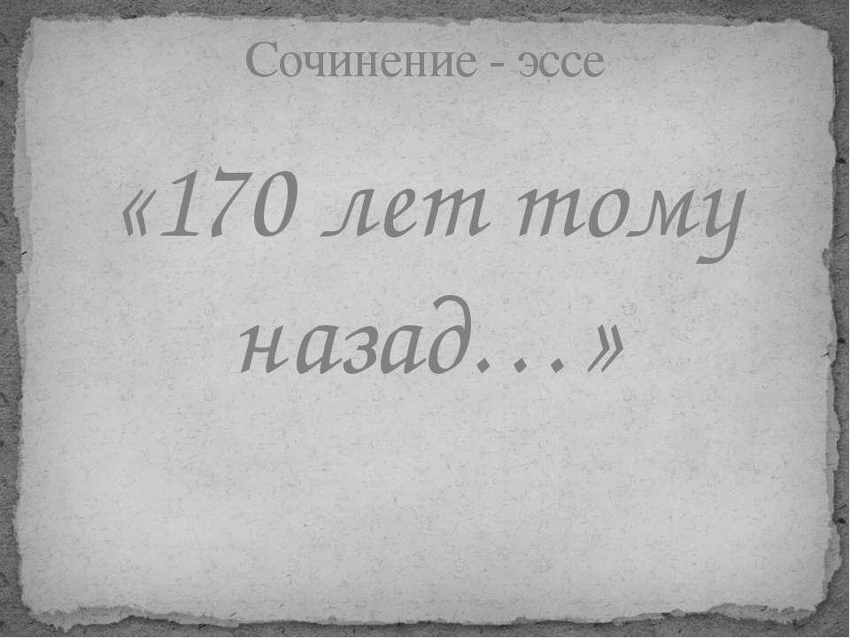 «170 лет тому назад…» Сочинение - эссе