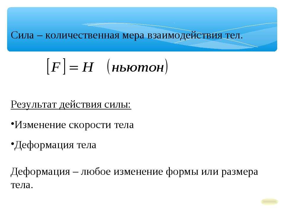 Сила – количественная мера взаимодействия тел. Результат действия силы: Измен...