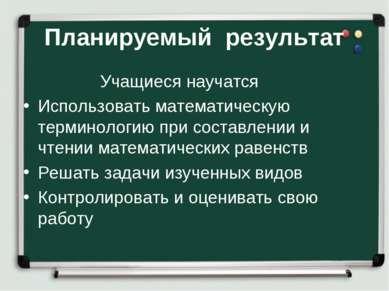 Планируемый результат Учащиеся научатся Использовать математическую терминоло...
