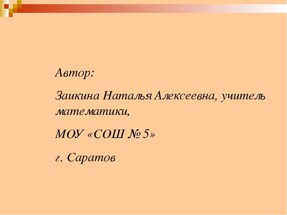 Автор: Заикина Наталья Алексеевна, учитель математики, МОУ «СОШ № 5» г. Саратов