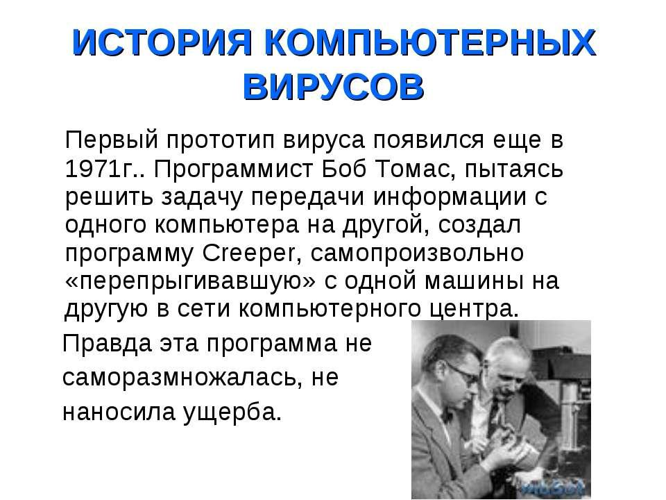 ИСТОРИЯ КОМПЬЮТЕРНЫХ ВИРУСОВ Первый прототип вируса появился еще в 1971г.. Пр...