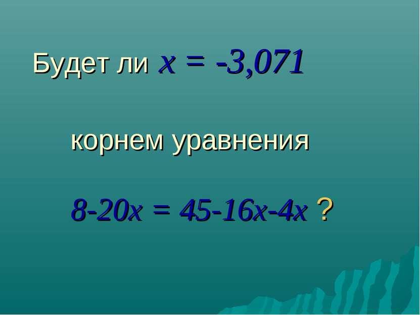 Будет ли x = -3,071 корнем уравнения 8-20x = 45-16x-4x ?