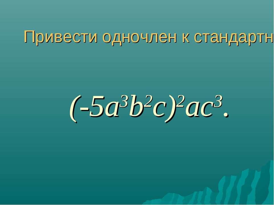 Привести одночлен к стандартному виду (-5a3b2c)2 ac3.