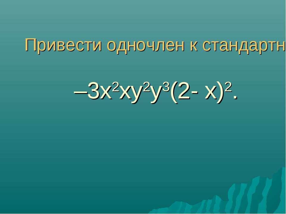 Привести одночлен к стандартному виду –3x2 xy2 y3 (2- x)2.