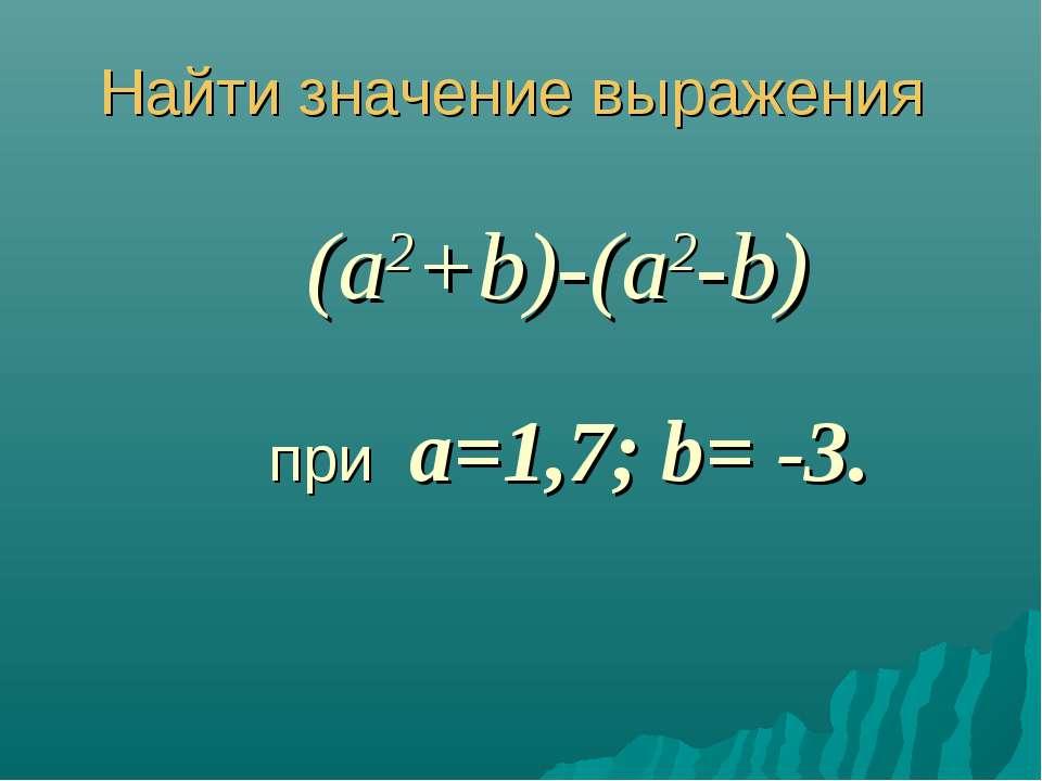 Найти значение выражения (a2+b)-(a2-b) при a=1,7; b= -3.