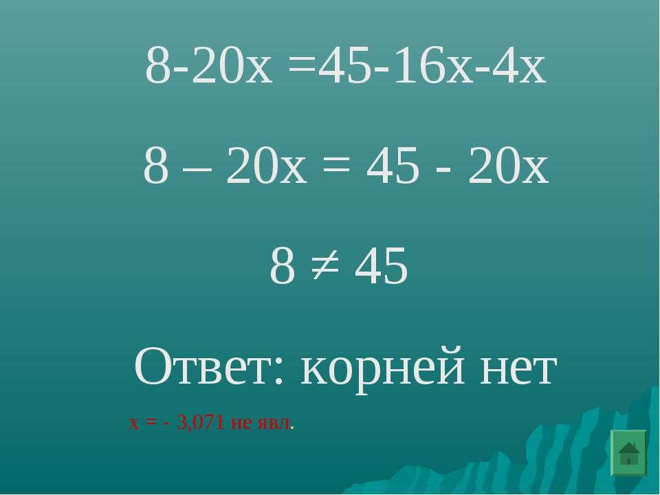 8-20х =45-16х-4х 8 – 20х = 45 - 20х 8 ≠ 45 Ответ: корней нет х = - 3,071 не явл.