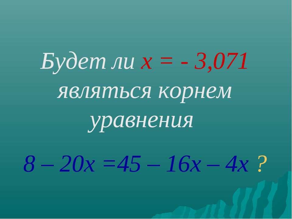 Будет ли х = - 3,071 являться корнем уравнения 8 – 20х =45 – 16х – 4х ?