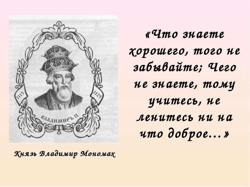 Князь Владимир Мономах «Что знаете хорошего, того не забывайте; Чего не знает...