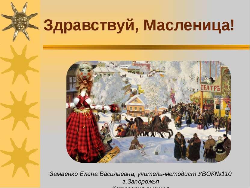 Здравствуй, Масленица! Замаенко Елена Васильевна, учитель-методист УВОК№110 г...