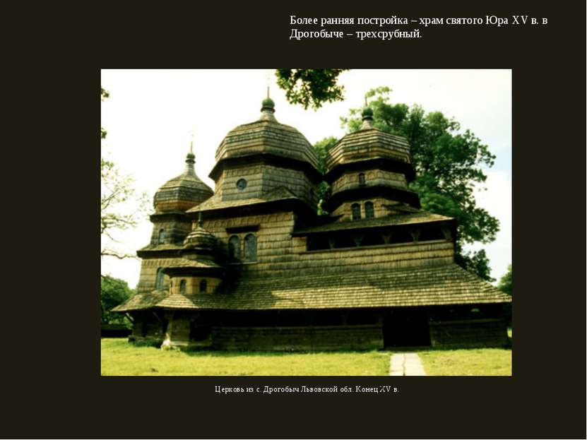 Более ранняя постройка – храм святого Юра XV в. в Дрогобыче – трехсрубный. Це...