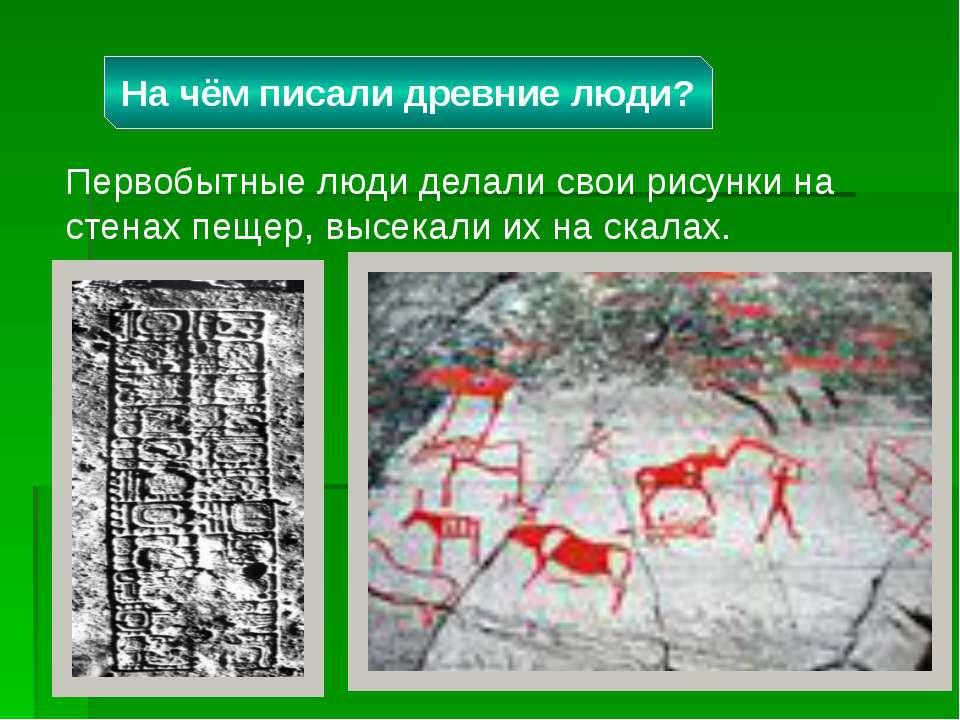 Первобытные люди делали свои рисунки на стенах пещер, высекали их на скалах. ...