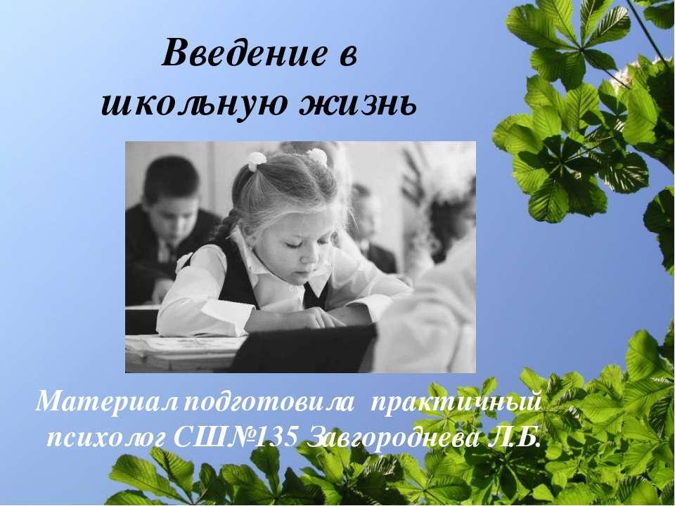 Введение в школьную жизнь Материал подготовила практичный психолог СШ№135 Зав...
