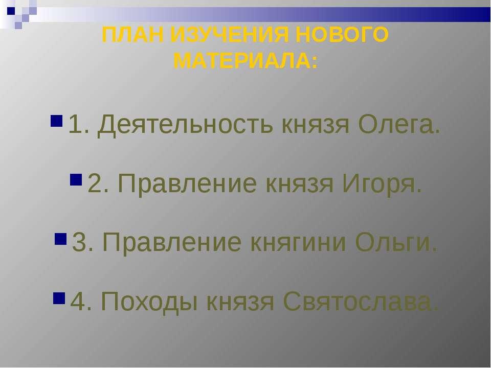 ПЛАН ИЗУЧЕНИЯ НОВОГО МАТЕРИАЛА: 1. Деятельность князя Олега. 2. Правление кня...