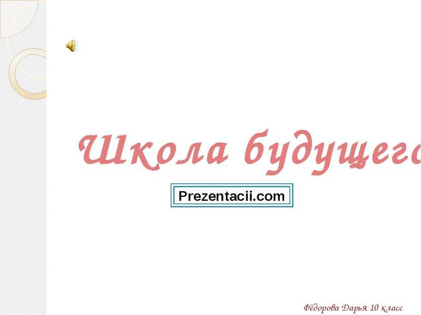 Школа будущего Фёдорова Дарья 10 класс Prezentacii.com