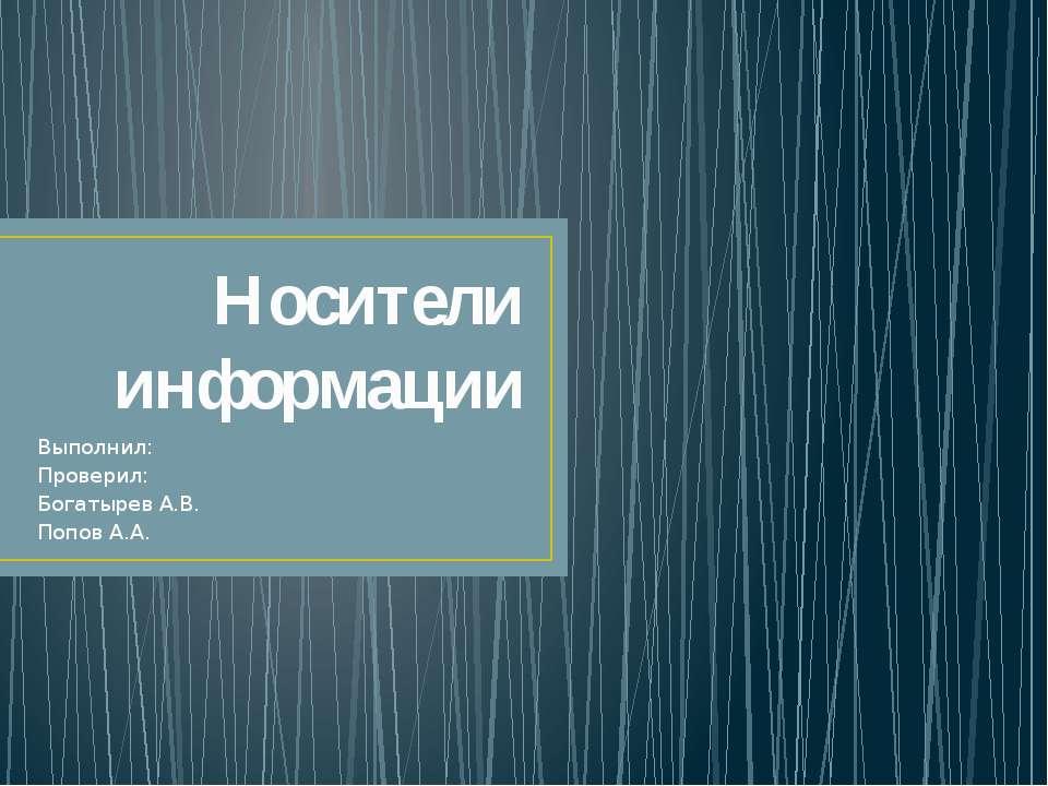 Носители информации Выполнил: Проверил: Богатырев А.В. Попов А.А.